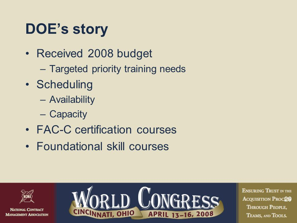 29 DOE's story Received 2008 budget –Targeted priority training needs Scheduling –Availability –Capacity FAC-C certification courses Foundational skill courses