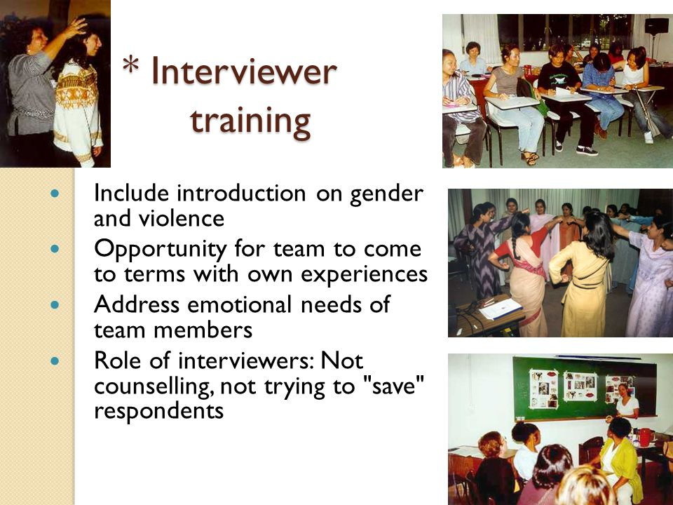 * Interviewer training Include introduction on gender and violence Opportunity for team to come to terms with own experiences Address emotional needs of team members Role of interviewers: Not counselling, not trying to save respondents