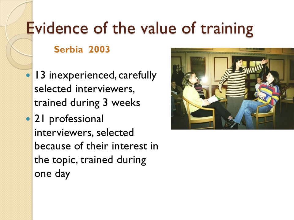 Evidence of the value of training Serbia inexperienced, carefully selected interviewers, trained during 3 weeks 21 professional interviewers, selected because of their interest in the topic, trained during one day