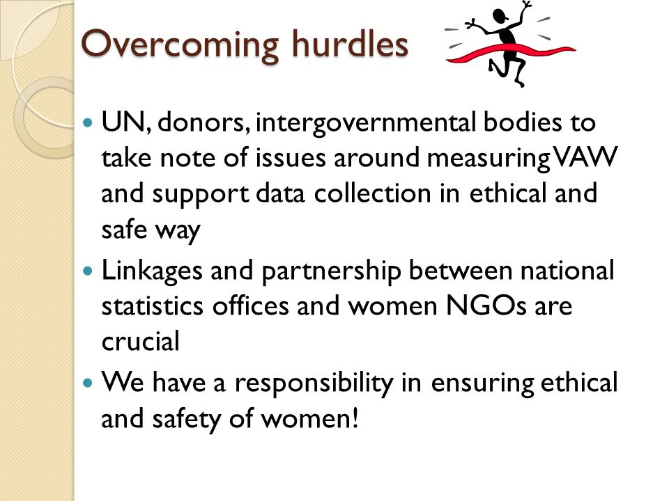 Overcoming hurdles UN, donors, intergovernmental bodies to take note of issues around measuring VAW and support data collection in ethical and safe way Linkages and partnership between national statistics offices and women NGOs are crucial We have a responsibility in ensuring ethical and safety of women!