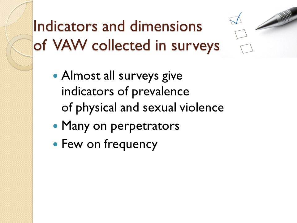 Indicators and dimensions of VAW collected in surveyss Almost all surveys give indicators of prevalence of physical and sexual violence Many on perpetrators Few on frequency