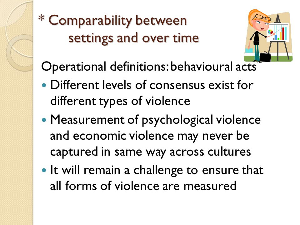* Comparability between settings and over time Operational definitions: behavioural acts Different levels of consensus exist for different types of violence Measurement of psychological violence and economic violence may never be captured in same way across cultures It will remain a challenge to ensure that all forms of violence are measured