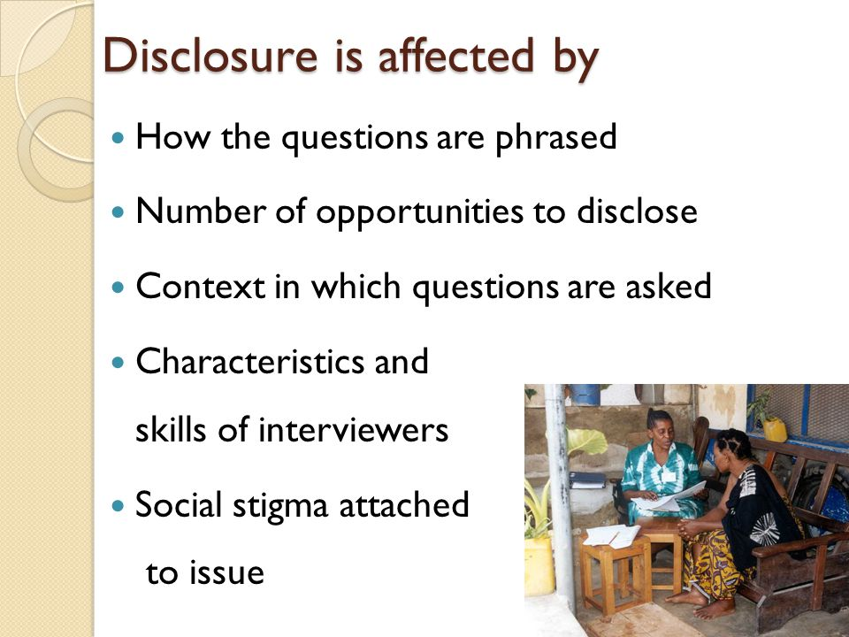 Disclosure is affected by How the questions are phrased Number of opportunities to disclose Context in which questions are asked Characteristics and skills of interviewers Social stigma attached to issue