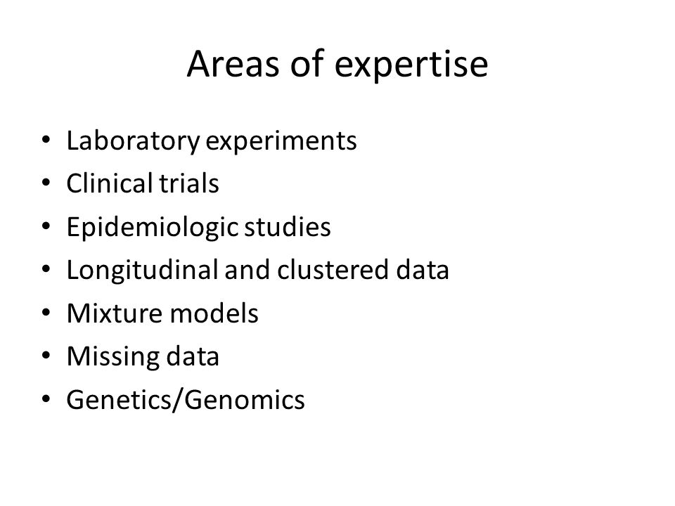 Areas of expertise Laboratory experiments Clinical trials Epidemiologic studies Longitudinal and clustered data Mixture models Missing data Genetics/G