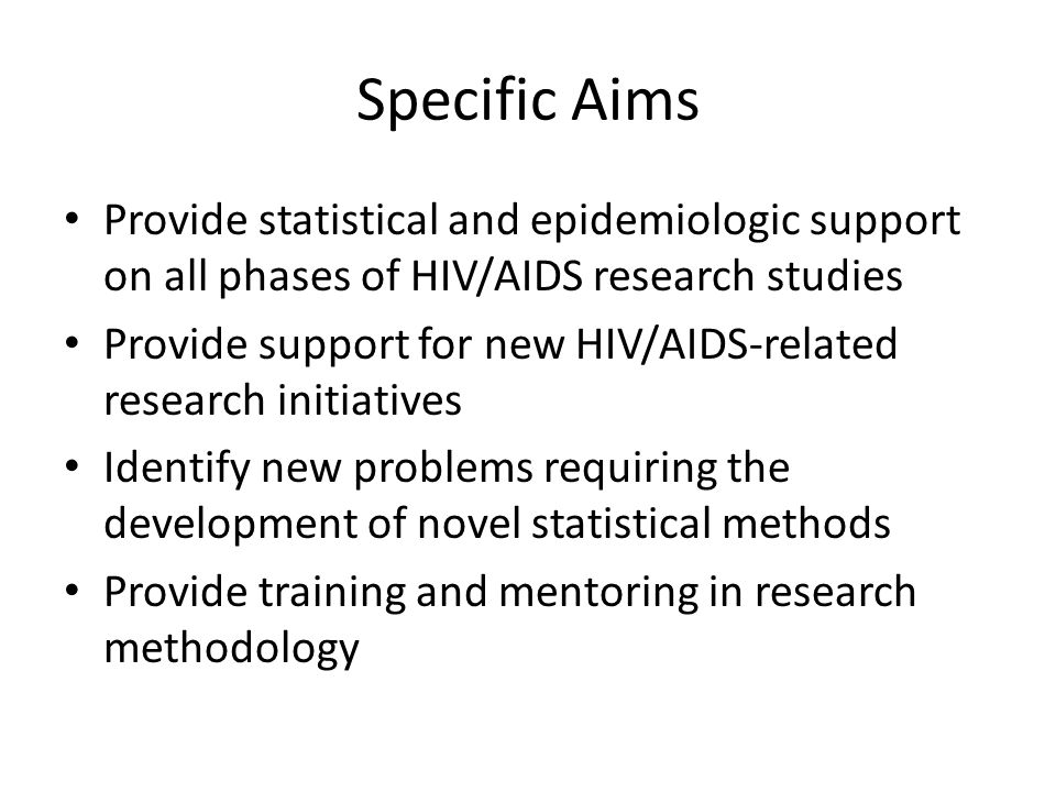 Specific Aims Provide statistical and epidemiologic support on all phases of HIV/AIDS research studies Provide support for new HIV/AIDS-related resear