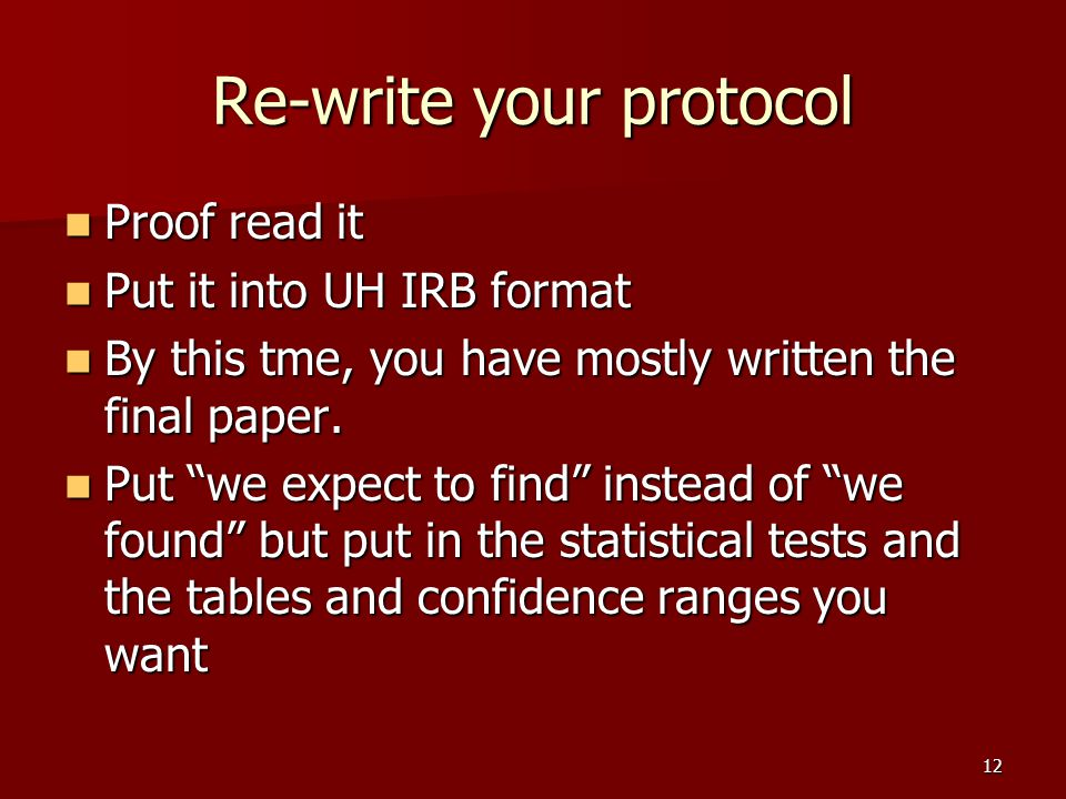 Re-write your protocol Proof read it Proof read it Put it into UH IRB format Put it into UH IRB format By this tme, you have mostly written the final paper.