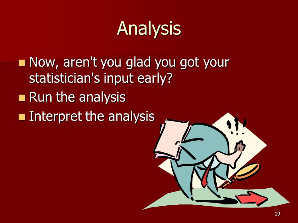 Analysis Now, aren t you glad you got your statistician s input early.