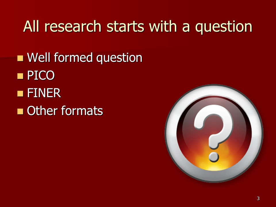 All research starts with a question Well formed question Well formed question PICO PICO FINER FINER Other formats Other formats 3