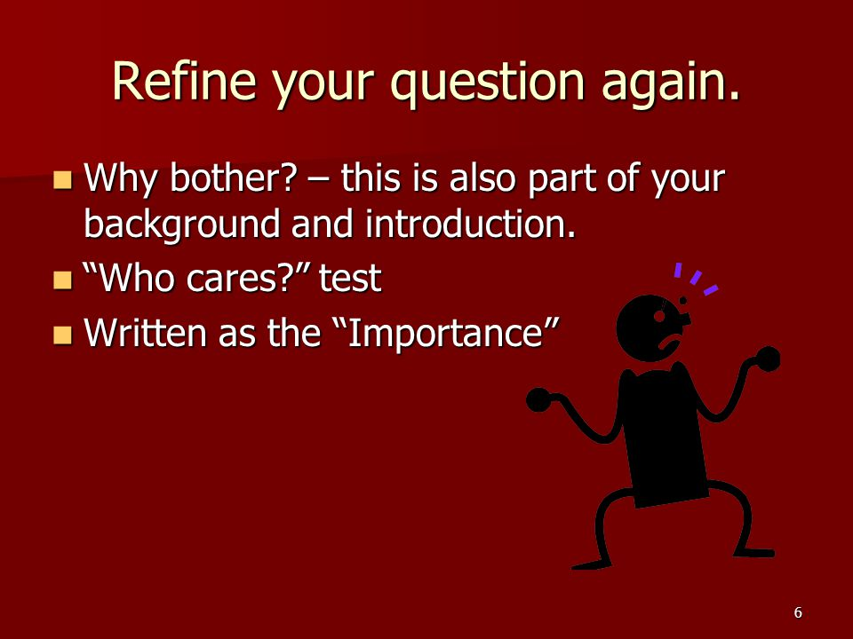 Refine your question again. Why bother. – this is also part of your background and introduction.