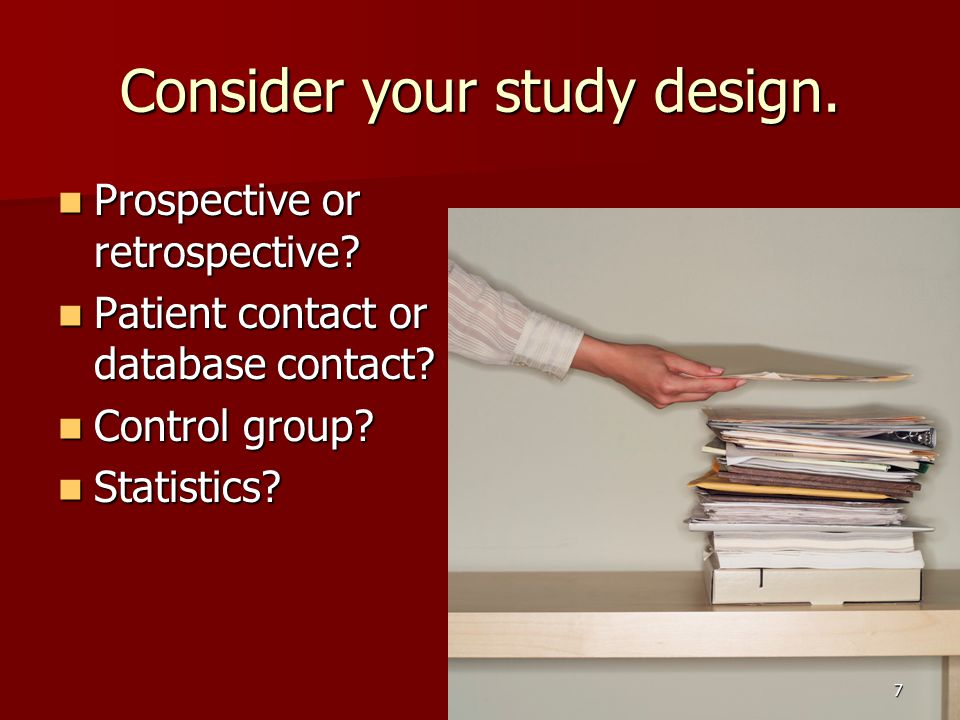 Consider your study design. Prospective or retrospective.