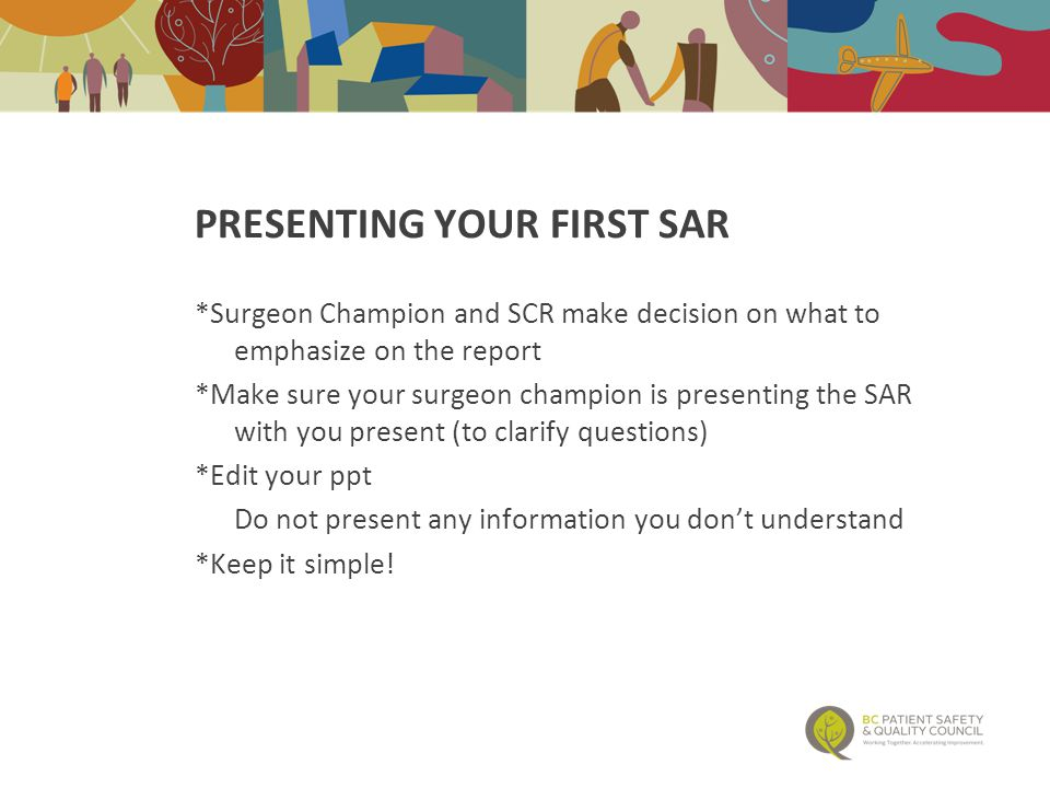 PRESENTING YOUR FIRST SAR *Surgeon Champion and SCR make decision on what to emphasize on the report *Make sure your surgeon champion is presenting the SAR with you present (to clarify questions) *Edit your ppt Do not present any information you don't understand *Keep it simple!