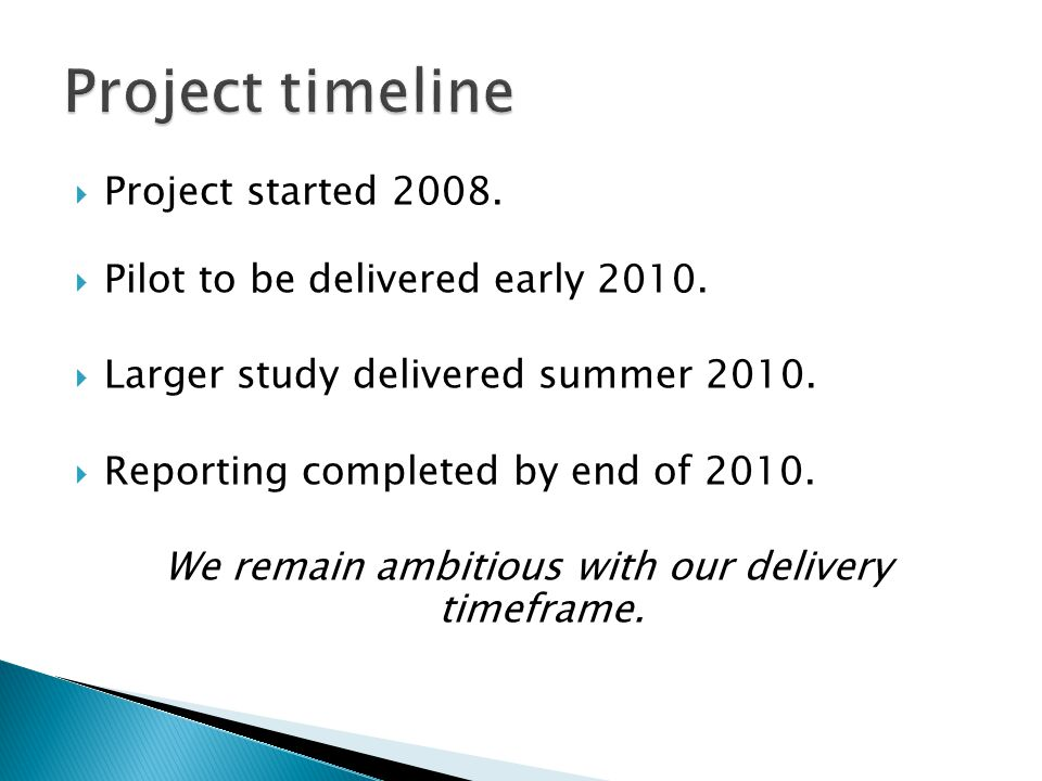  Project started 2008.  Pilot to be delivered early 2010.  Larger study delivered summer 2010.  Reporting completed by end of 2010. We remain ambi