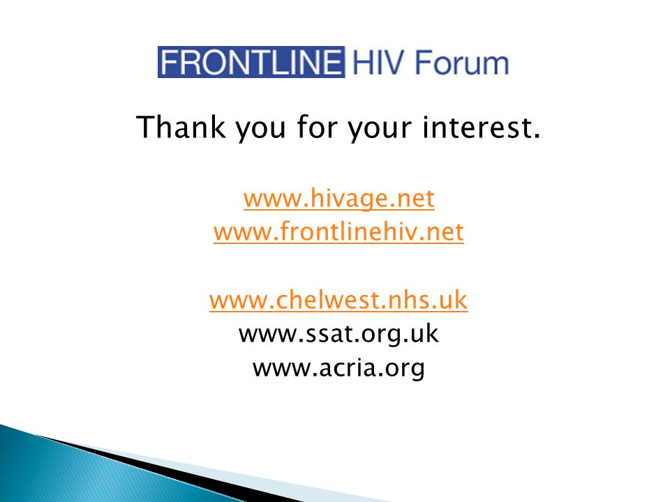 Thank you for your interest. www.hivage.net www.frontlinehiv.net www.chelwest.nhs.uk www.ssat.org.uk www.acria.org