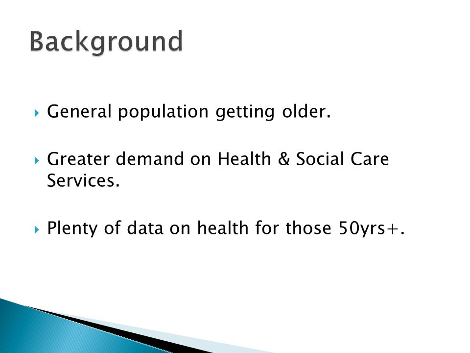  General population getting older.  Greater demand on Health & Social Care Services.  Plenty of data on health for those 50yrs+.