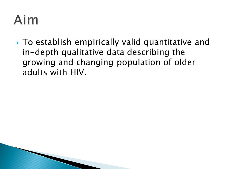  To establish empirically valid quantitative and in-depth qualitative data describing the growing and changing population of older adults with HIV.
