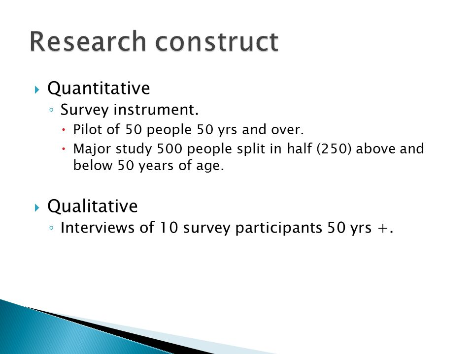 Quantitative ◦ Survey instrument.  Pilot of 50 people 50 yrs and over.  Major study 500 people split in half (250) above and below 50 years of age