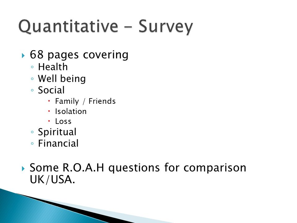  68 pages covering ◦ Health ◦ Well being ◦ Social  Family / Friends  Isolation  Loss ◦ Spiritual ◦ Financial  Some R.O.A.H questions for comparis