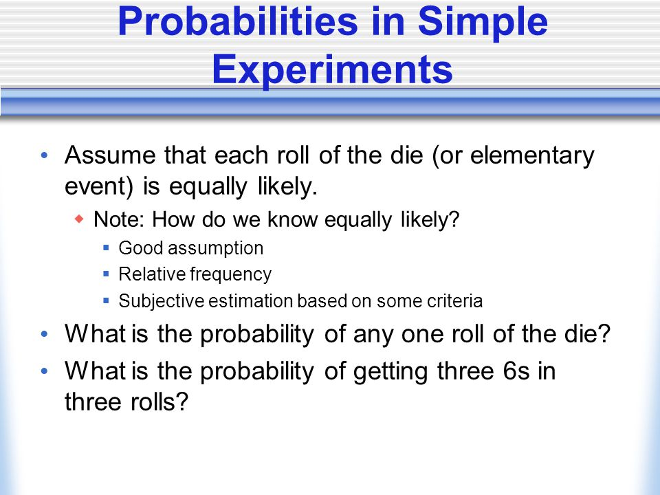 Probabilities in Simple Experiments Assume that each roll of the die (or elementary event) is equally likely.