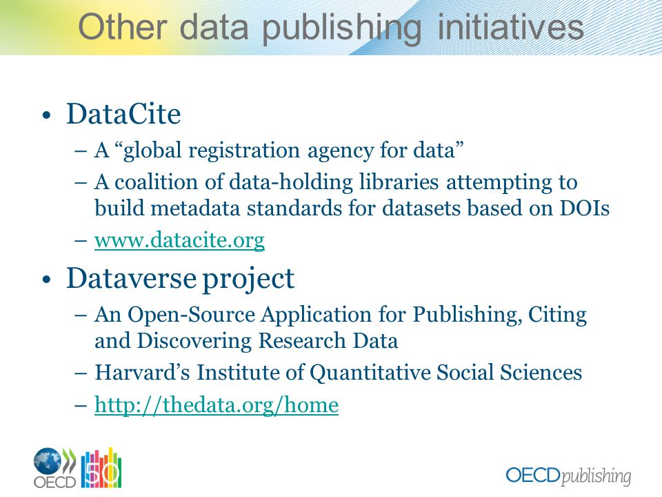 Other data publishing initiatives DataCite –A global registration agency for data –A coalition of data-holding libraries attempting to build metadata standards for datasets based on DOIs –www.datacite.orgwww.datacite.org Dataverse project –An Open-Source Application for Publishing, Citing and Discovering Research Data –Harvard's Institute of Quantitative Social Sciences –http://thedata.org/homehttp://thedata.org/home