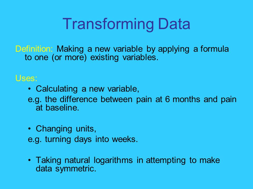 Transforming Data Definition: Making a new variable by applying a formula to one (or more) existing variables.