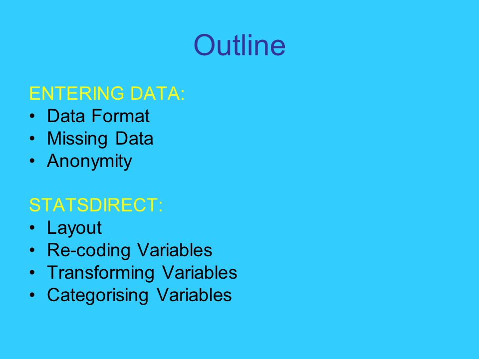 Outline ENTERING DATA: Data Format Missing Data Anonymity STATSDIRECT: Layout Re-coding Variables Transforming Variables Categorising Variables