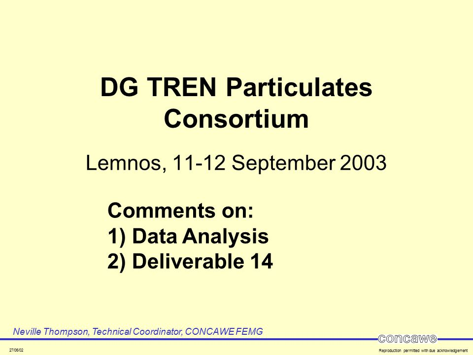 27/06/02 Reproduction permitted with due acknowledgement DG TREN Particulates Consortium Lemnos, 11-12 September 2003 Neville Thompson, Technical Coordinator, CONCAWE FEMG Comments on: 1) Data Analysis 2) Deliverable 14