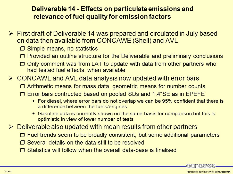 27/06/02 Reproduction permitted with due acknowledgement Deliverable 14 - Effects on particulate emissions and relevance of fuel quality for emission factors  First draft of Deliverable 14 was prepared and circulated in July based on data then available from CONCAWE (Shell) and AVL  Simple means, no statistics  Provided an outline structure for the Deliverable and preliminary conclusions  Only comment was from LAT to update with data from other partners who had tested fuel effects, when available  CONCAWE and AVL data analysis now updated with error bars  Arithmetic means for mass data, geometric means for number counts  Error bars contructed based on pooled SDs and 1.4*SE as in EPEFE  For diesel, where error bars do not overlap we can be 95% confident that there is a difference between the fuels/engines  Gasoline data is currently shown on the same basis for comparison but this is optimistic in view of lower number of tests  Deliverable also updated with mean results from other partners  Fuel trends seem to be broadly consistent, but some additional parameters  Several details on the data still to be resolved  Statistics will follow when the overall data-base is finalised