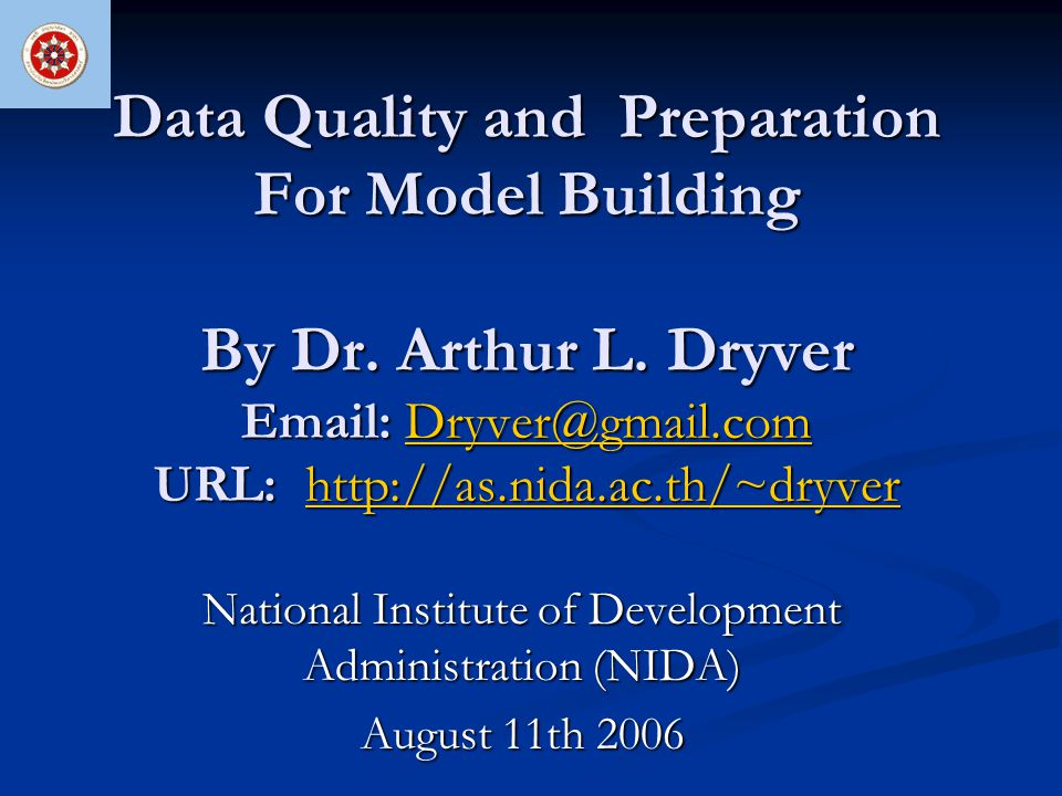 Data Quality and Preparation For Model Building By Dr. Arthur L. Dryver Email: Dryver@gmail.com URL: http://as.nida.ac.th/~dryver Dryver@gmail.comhttp