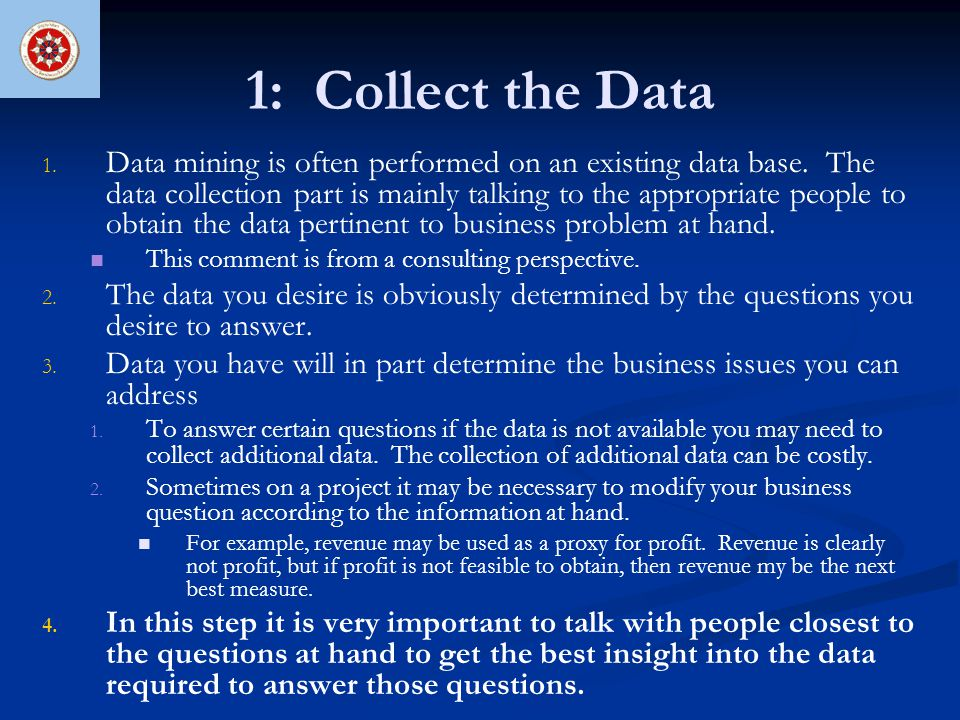 1: Collect the Data 1. 1. Data mining is often performed on an existing data base. The data collection part is mainly talking to the appropriate peopl