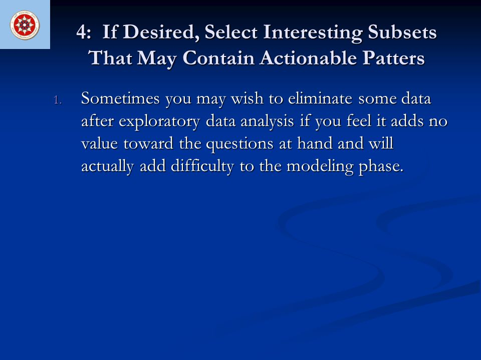 4: If Desired, Select Interesting Subsets That May Contain Actionable Patters 1. Sometimes you may wish to eliminate some data after exploratory data
