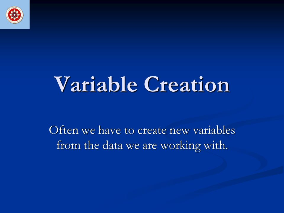 Variable Creation Often we have to create new variables from the data we are working with.