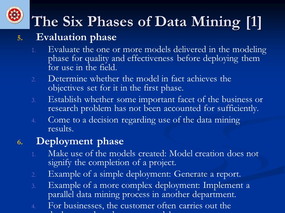 The Six Phases of Data Mining [1] 5. 5. Evaluation phase 1. 1. Evaluate the one or more models delivered in the modeling phase for quality and effecti