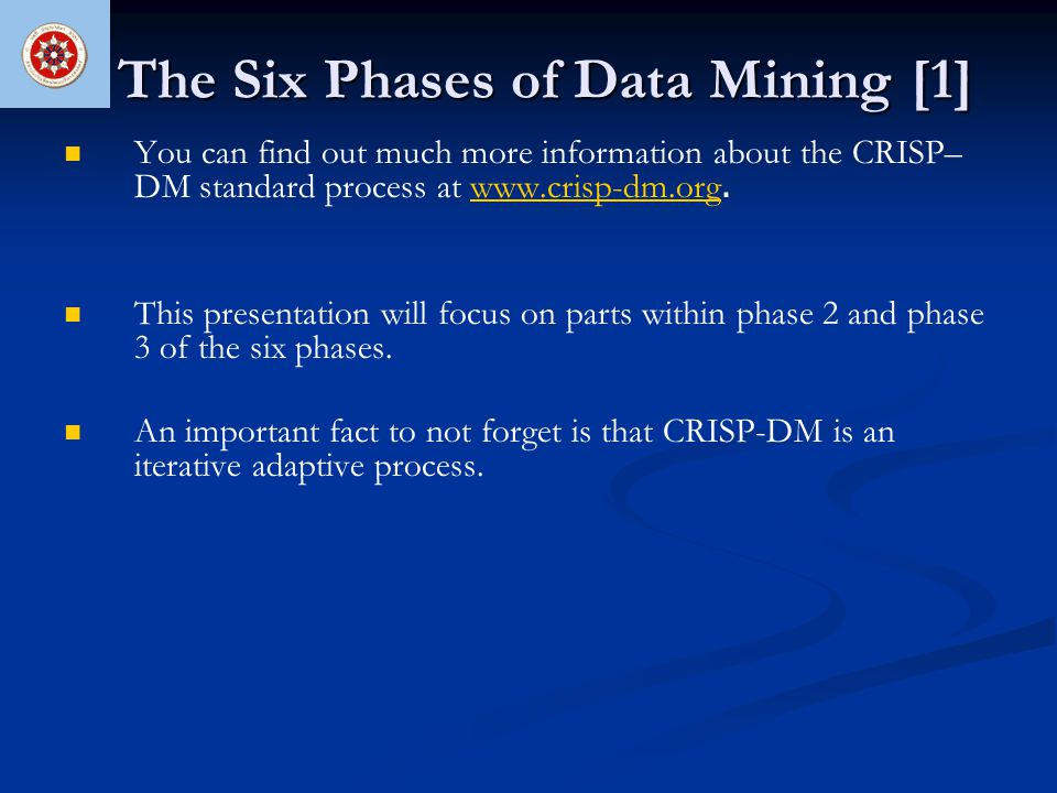 The Six Phases of Data Mining [1] You can find out much more information about the CRISP– DM standard process at www.crisp-dm.org.www.crisp-dm.org Thi