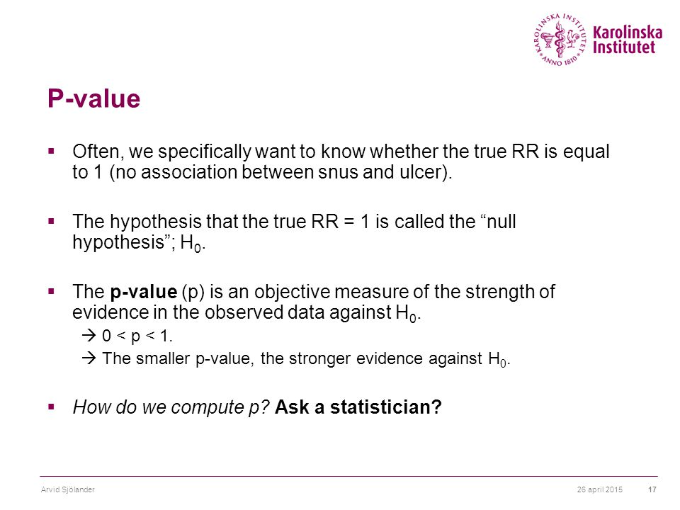 26 april 2015Arvid Sjölander17 P-value  Often, we specifically want to know whether the true RR is equal to 1 (no association between snus and ulcer).