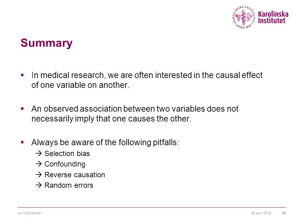 26 april 2015Arvid Sjölander29 Summary  In medical research, we are often interested in the causal effect of one variable on another.  An observed a