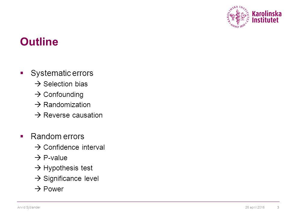 26 april 2015Arvid Sjölander3 Outline  Systematic errors  Selection bias  Confounding  Randomization  Reverse causation  Random errors  Confidence interval  P-value  Hypothesis test  Significance level  Power