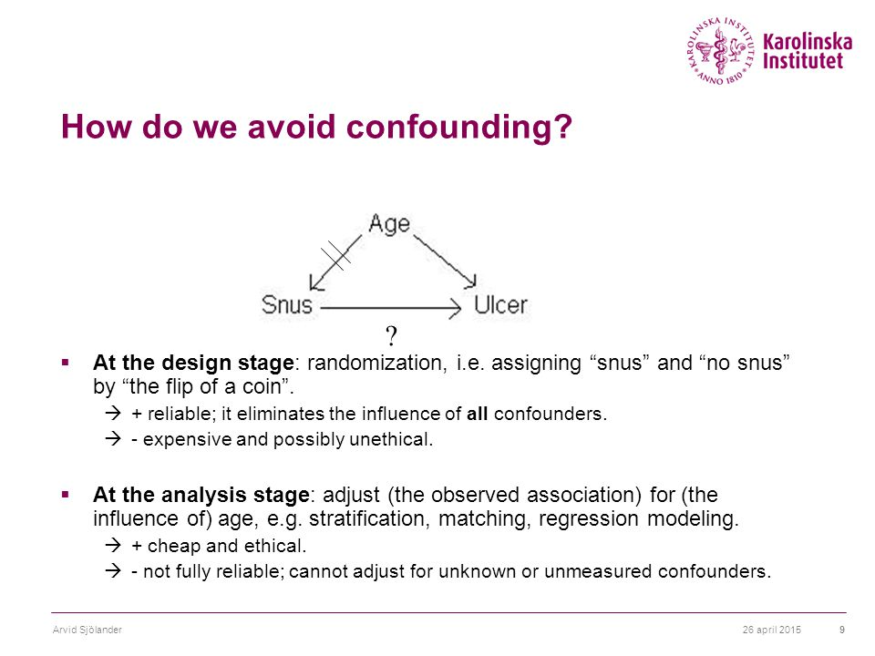 """26 april 2015Arvid Sjölander9 How do we avoid confounding?  At the design stage: randomization, i.e. assigning """"snus"""" and """"no snus"""" by """"the flip of a"""