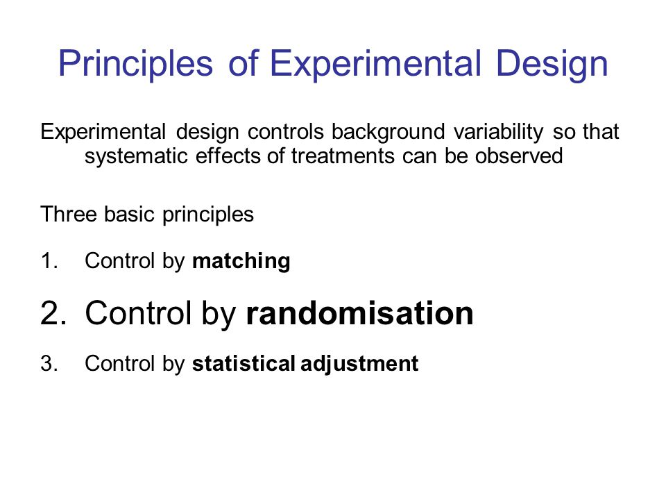 Principles of Experimental Design Experimental design controls background variability so that systematic effects of treatments can be observed Three b