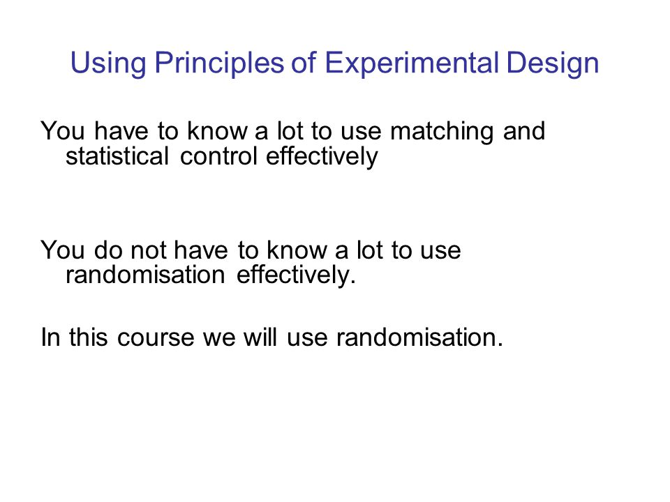 Using Principles of Experimental Design You have to know a lot to use matching and statistical control effectively You do not have to know a lot to us