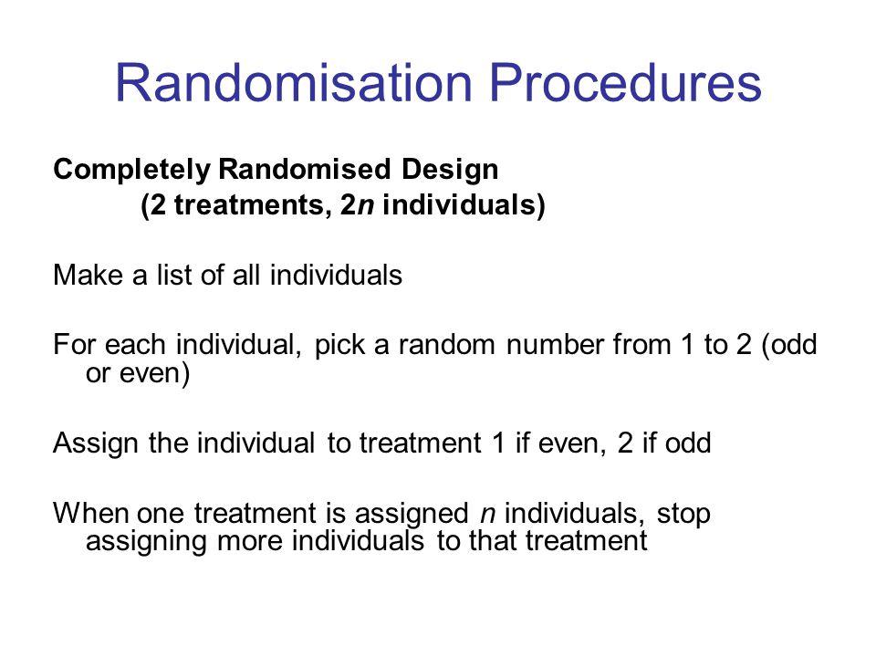 Randomisation Procedures Completely Randomised Design (2 treatments, 2n individuals) Make a list of all individuals For each individual, pick a random
