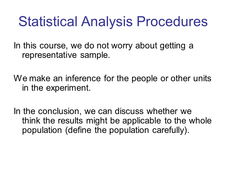 Statistical Analysis Procedures In this course, we do not worry about getting a representative sample. We make an inference for the people or other un