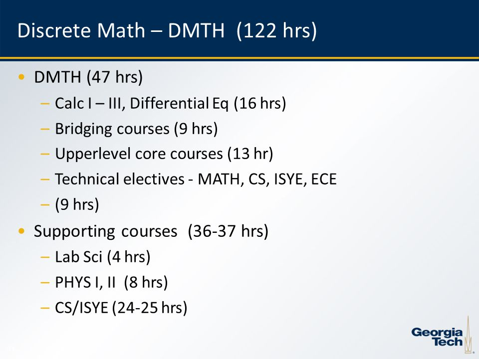 11 Discrete Math – DMTH (122 hrs) DMTH (47 hrs) –Calc I – III, Differential Eq (16 hrs) –Bridging courses (9 hrs) –Upperlevel core courses (13 hr) –Technical electives - MATH, CS, ISYE, ECE –(9 hrs) Supporting courses (36-37 hrs) –Lab Sci (4 hrs) –PHYS I, II (8 hrs) –CS/ISYE (24-25 hrs)