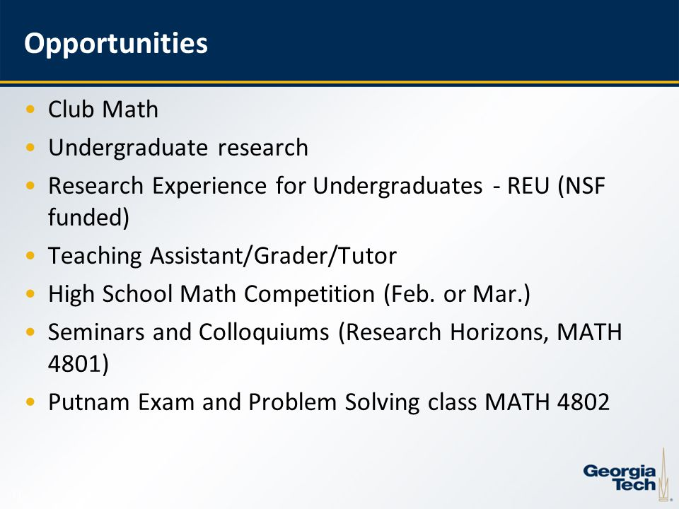 13 Opportunities Club Math Undergraduate research Research Experience for Undergraduates - REU (NSF funded) Teaching Assistant/Grader/Tutor High School Math Competition (Feb.