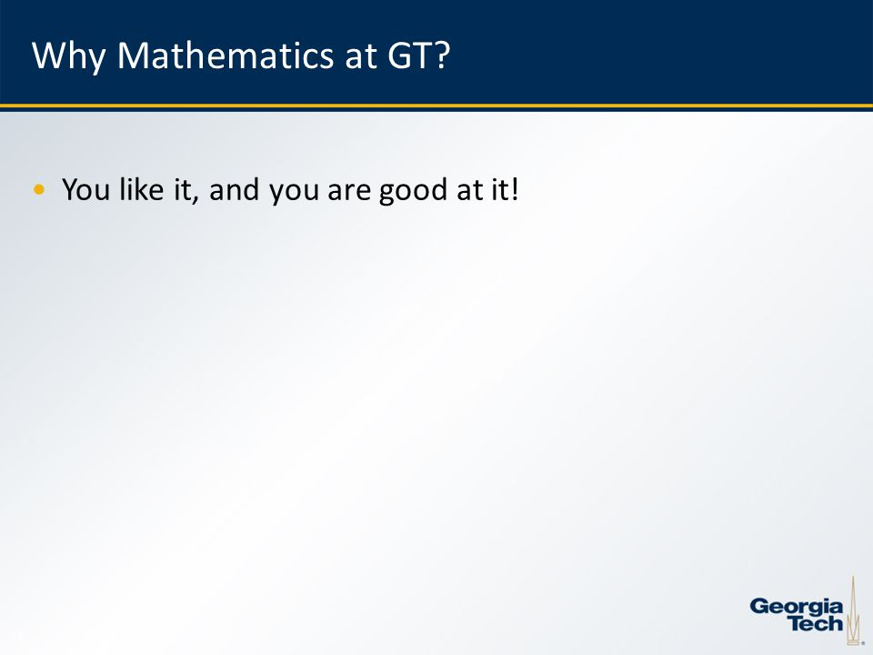 4 Why Mathematics at GT You like it, and you are good at it!