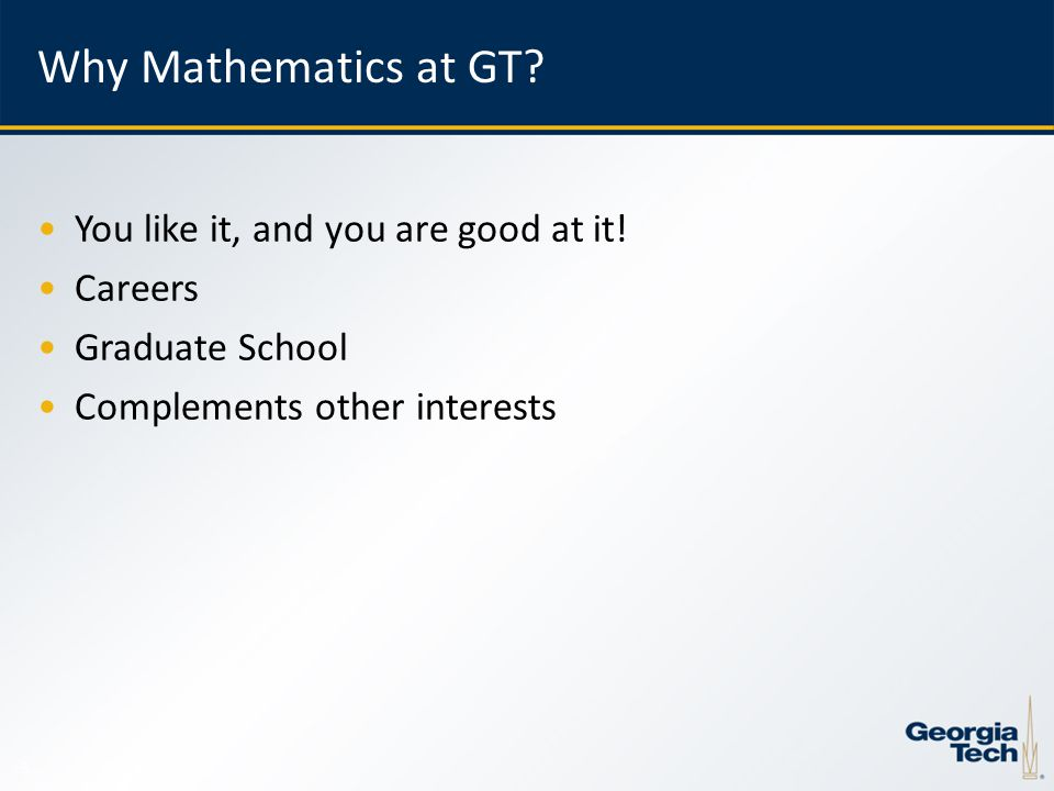 5 Why Mathematics at GT. You like it, and you are good at it.