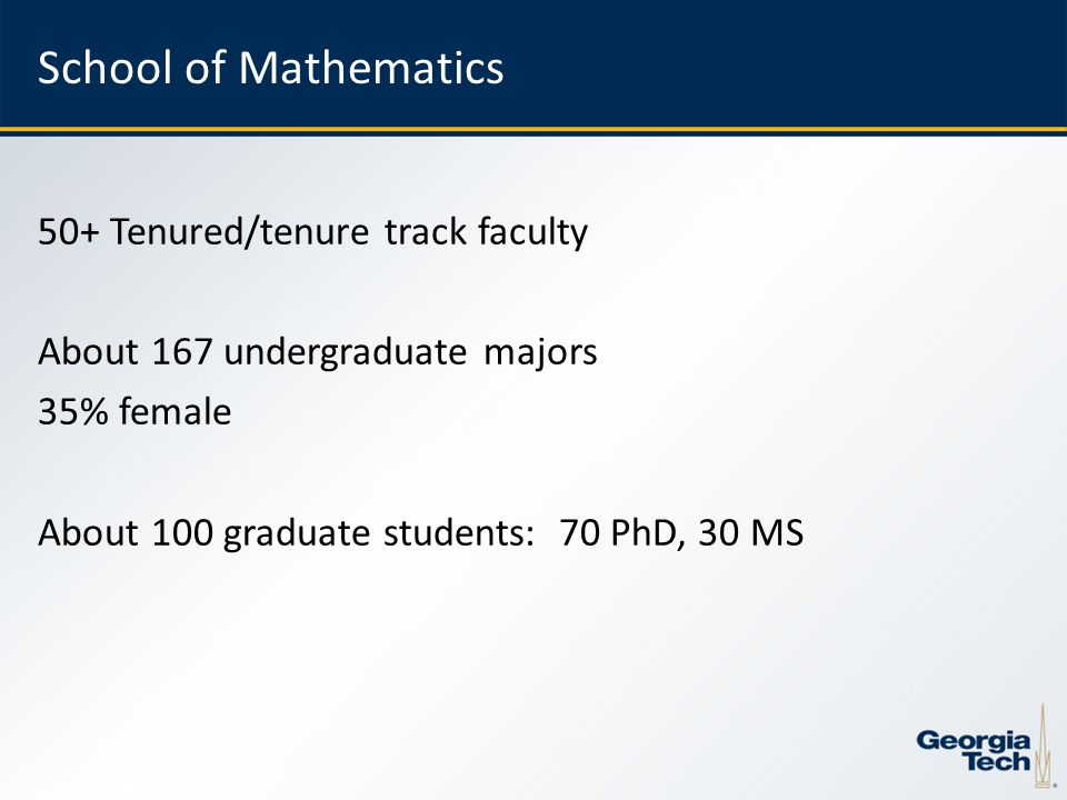 6 School of Mathematics 50+ Tenured/tenure track faculty About 167 undergraduate majors 35% female About 100 graduate students: 70 PhD, 30 MS