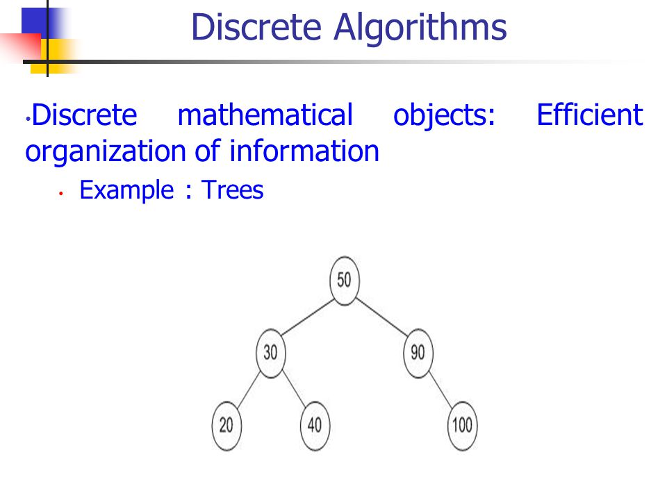 Discrete Algorithms Discrete mathematical objects: Efficient organization of information Example : Trees