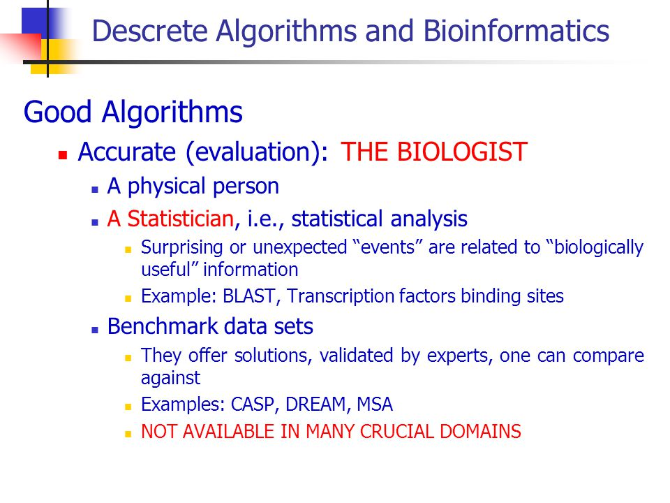 Descrete Algorithms and Bioinformatics Good Algorithms Accurate (evaluation): THE BIOLOGIST A physical person A Statistician, i.e., statistical analysis Surprising or unexpected events are related to biologically useful information Example: BLAST, Transcription factors binding sites Benchmark data sets They offer solutions, validated by experts, one can compare against Examples: CASP, DREAM, MSA NOT AVAILABLE IN MANY CRUCIAL DOMAINS