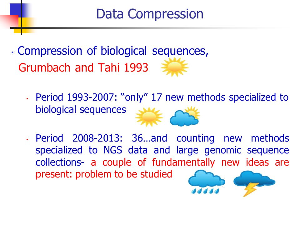 Data Compression Compression of biological sequences, Grumbach and Tahi 1993 Period 1993-2007: only 17 new methods specialized to biological sequences Period 2008-2013: 36…and counting new methods specialized to NGS data and large genomic sequence collections- a couple of fundamentally new ideas are present: problem to be studied