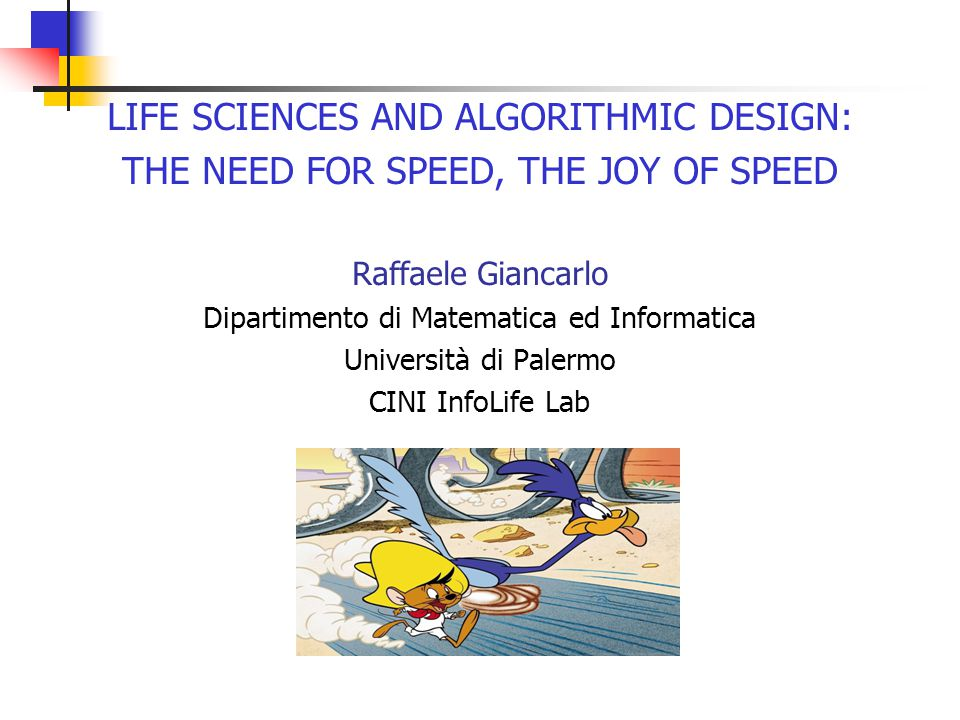 LIFE SCIENCES AND ALGORITHMIC DESIGN: THE NEED FOR SPEED, THE JOY OF SPEED Raffaele Giancarlo Dipartimento di Matematica ed Informatica Università di Palermo CINI InfoLife Lab
